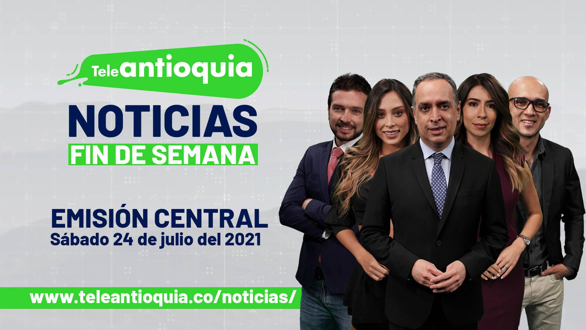 Teleantioquia Noticias – sábado 24 de julio de 2021 noche